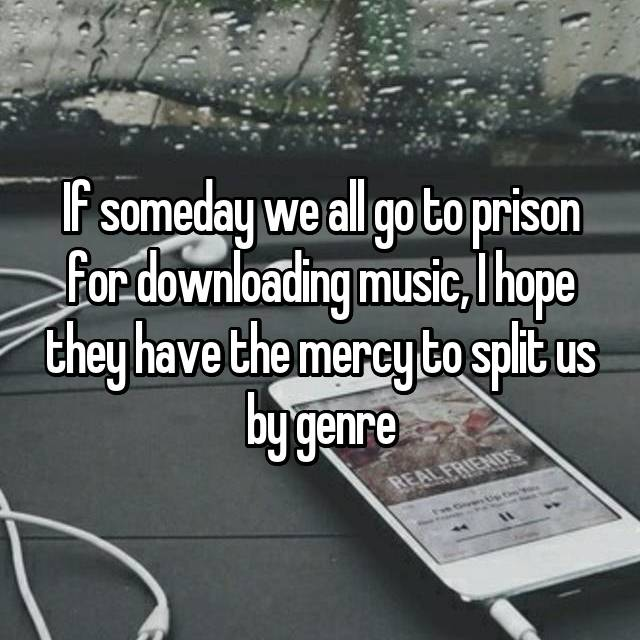 If someday we all go to prison for downloading music, I hope they have the mercy to split us by genre