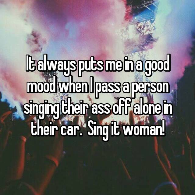 It always puts me in a good mood when I pass a person singing their ass off alone in their car.  Sing it woman!
