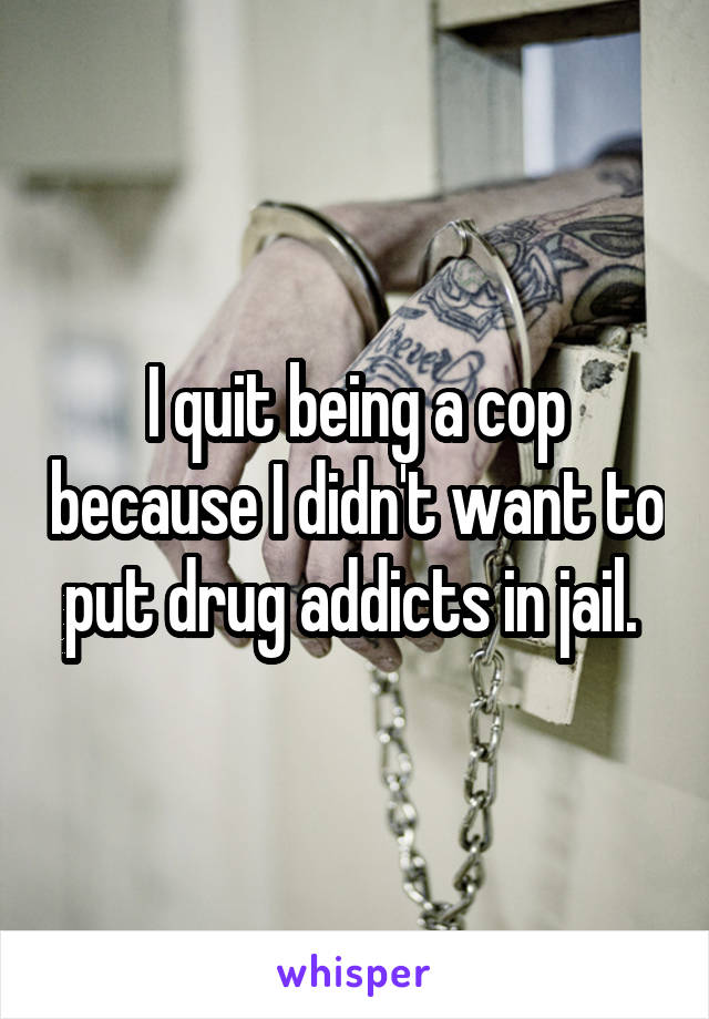 I quit being a cop because I didn't want to put drug addicts in jail.