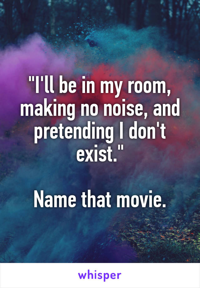 I Ll Be In My Room Making No Noise And Pretending I Don T Exist Name