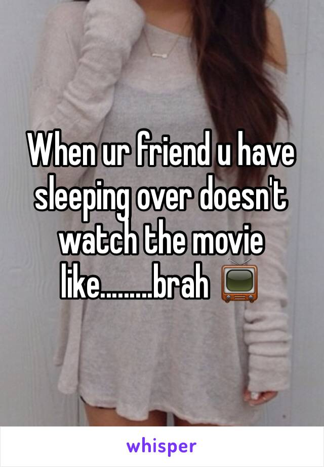 When ur friend u have sleeping over doesn't watch the movie like.........brah 📺