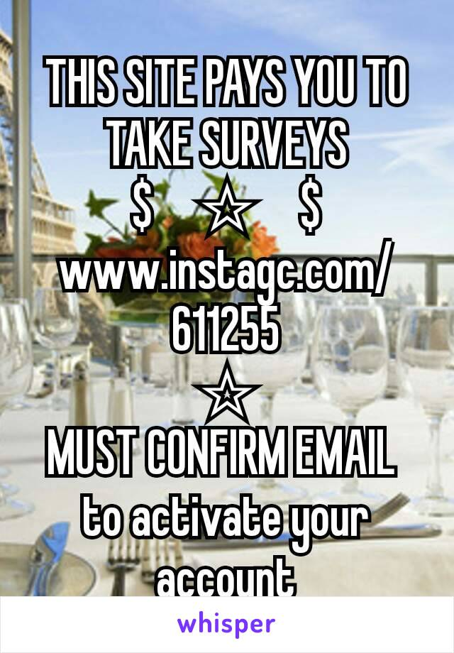 THIS SITE PAYS YOU TO TAKE SURVEYS $     ☆     $ www.instagc.com/611255 ☆ MUST CONFIRM EMAIL  to activate your account
