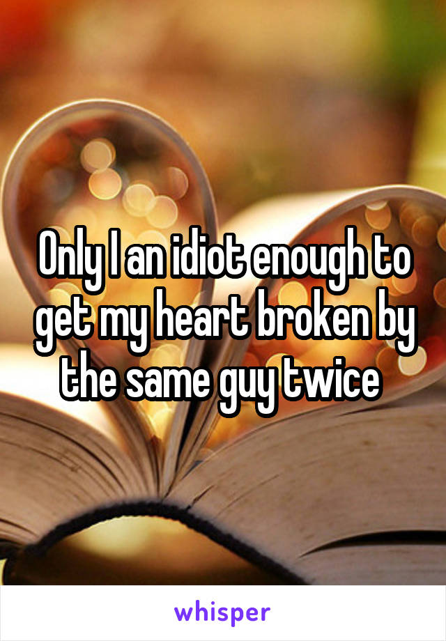 Only I an idiot enough to get my heart broken by the same guy twice