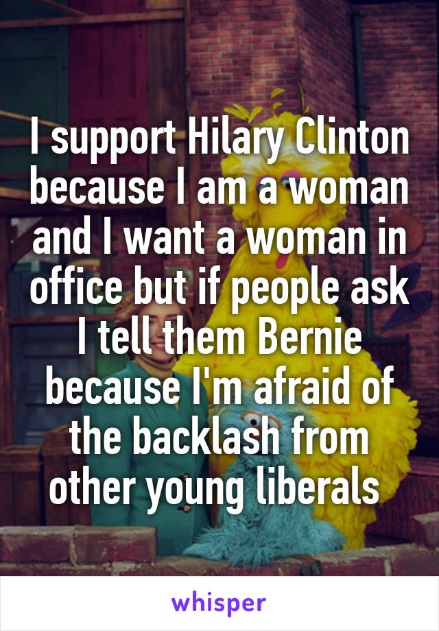 I support Hilary Clinton because I am a woman and I want a woman in office but if people ask I tell them Bernie because I'm afraid of the backlash from other young liberals