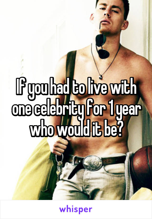 If you had to live with one celebrity for 1 year who would it be?