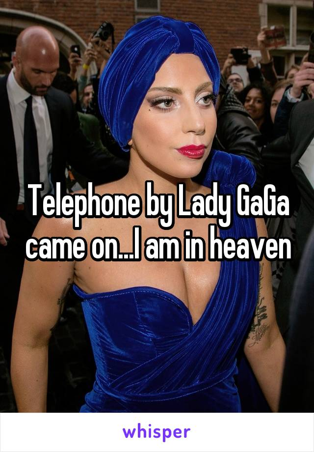 Telephone by Lady GaGa came on...I am in heaven