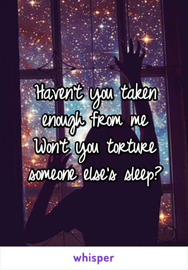 Haven't you taken enough from me Won't you torture someone else's sleep?