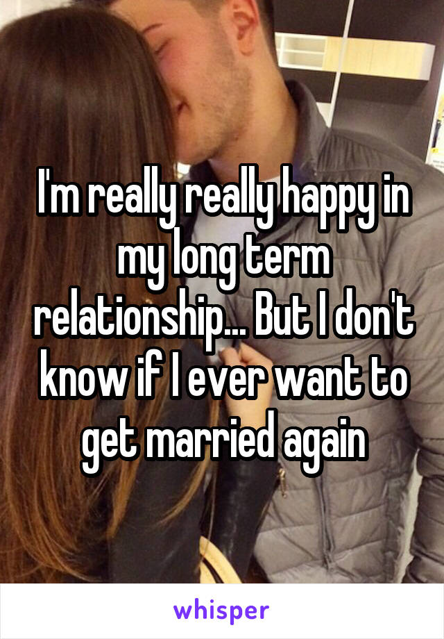 I'm really really happy in my long term relationship... But I don't know if I ever want to get married again