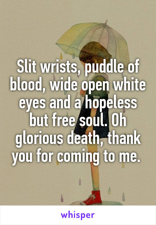 Slit wrists, puddle of blood, wide open white eyes and a hopeless but free soul. Oh glorious death, thank you for coming to me.