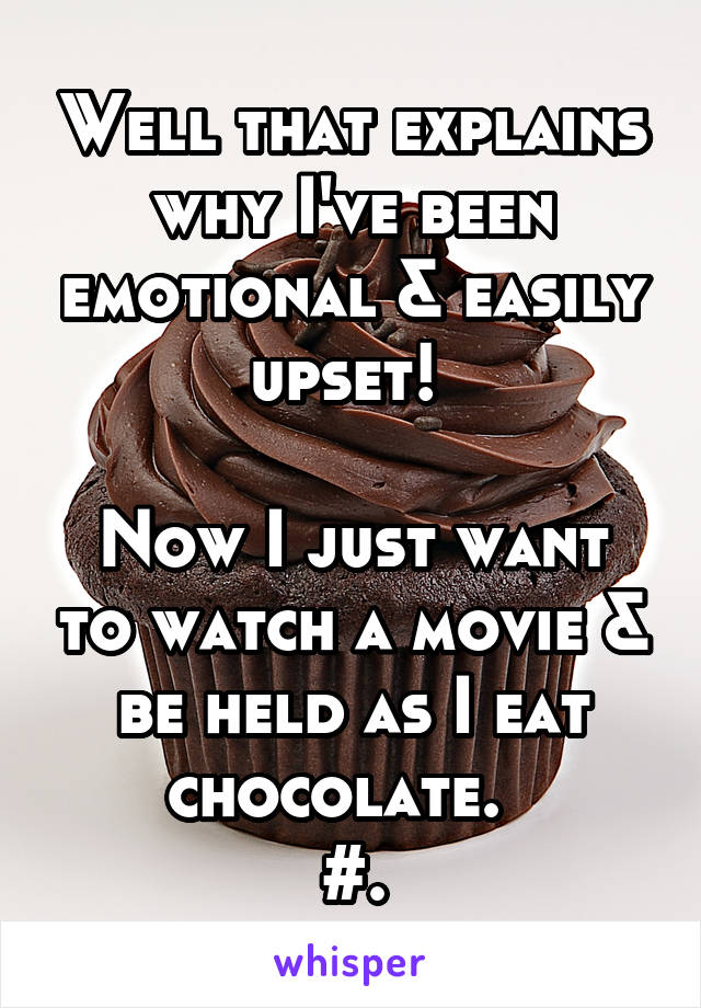 Well that explains why I've been emotional & easily upset!   Now I just want to watch a movie & be held as I eat chocolate.   #.