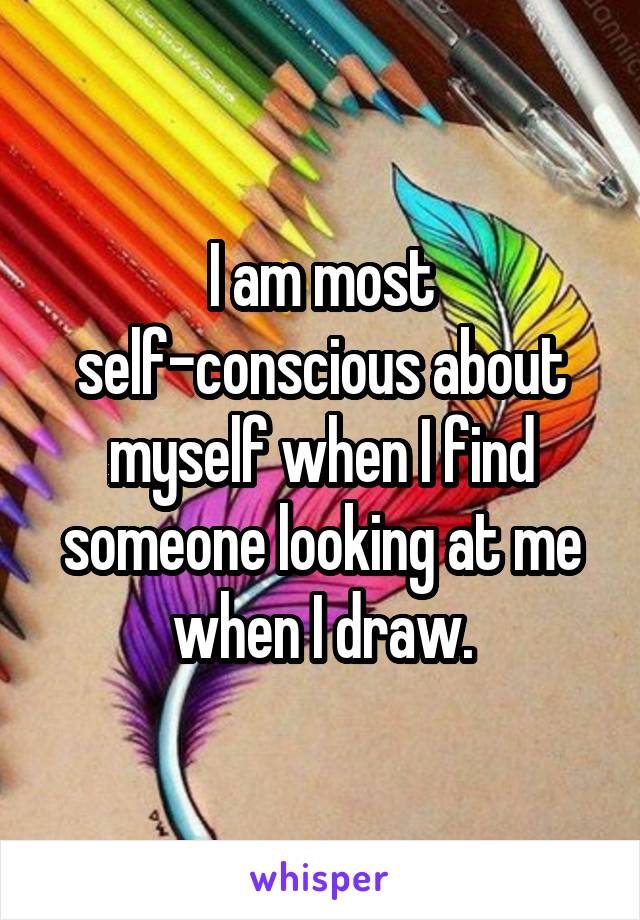 I am most self-conscious about myself when I find someone looking at me when I draw.