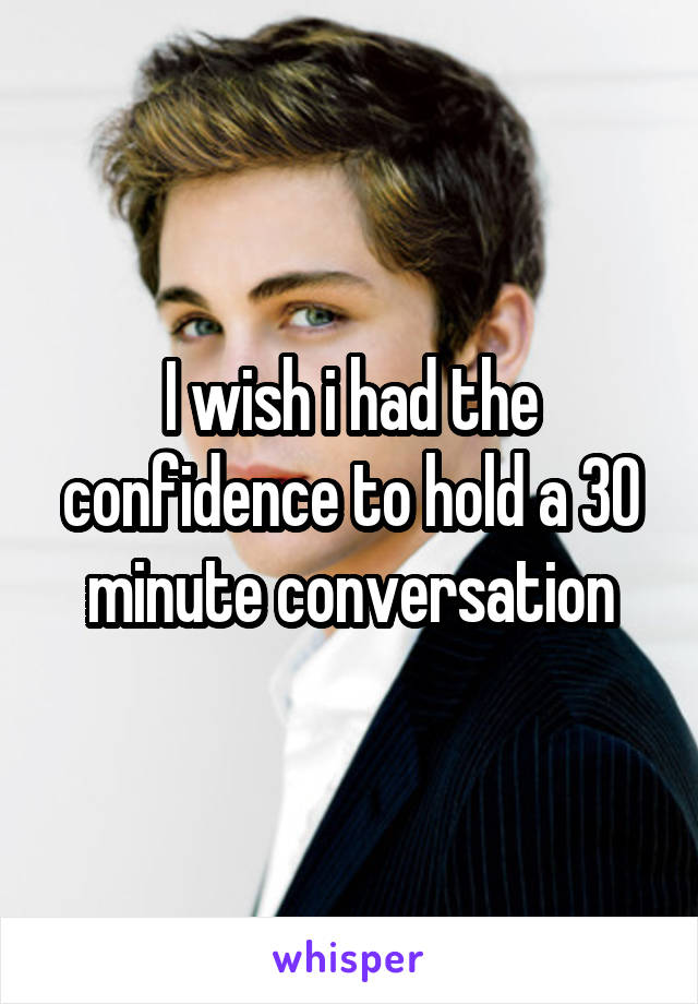 I wish i had the confidence to hold a 30 minute conversation