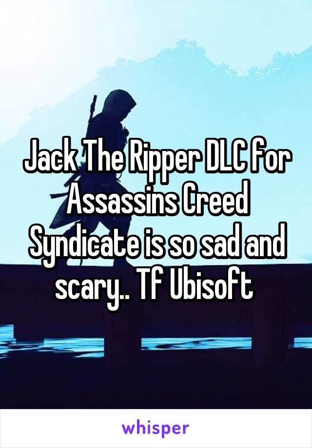 Jack The Ripper DLC for Assassins Creed Syndicate is so sad and scary.. Tf Ubisoft