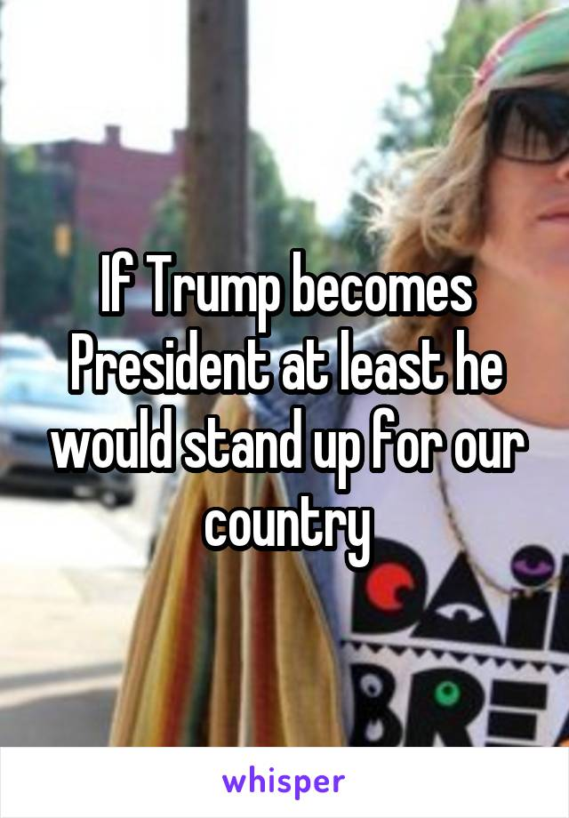 If Trump becomes President at least he would stand up for our country