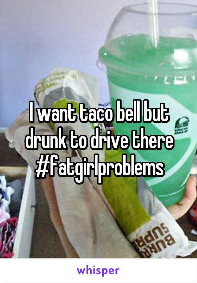 I want taco bell but drunk to drive there #fatgirlproblems