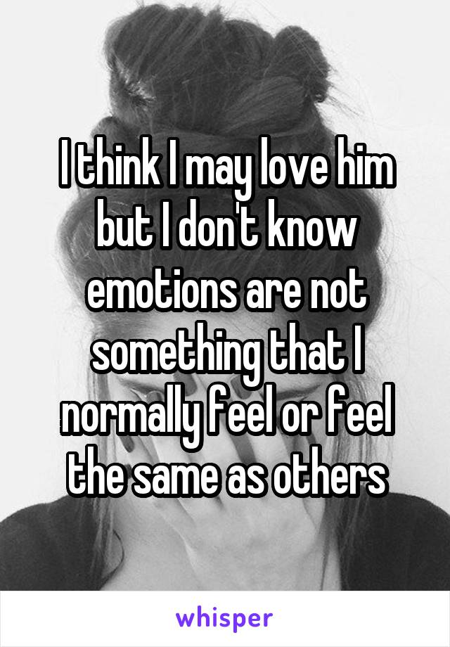 I think I may love him but I don't know emotions are not something that I normally feel or feel the same as others