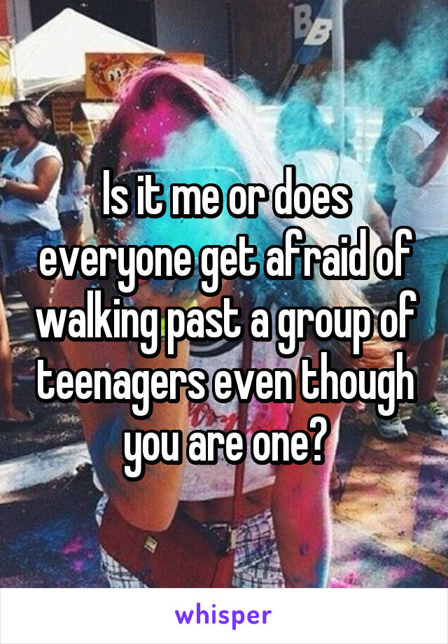 Is it me or does everyone get afraid of walking past a group of teenagers even though you are one?