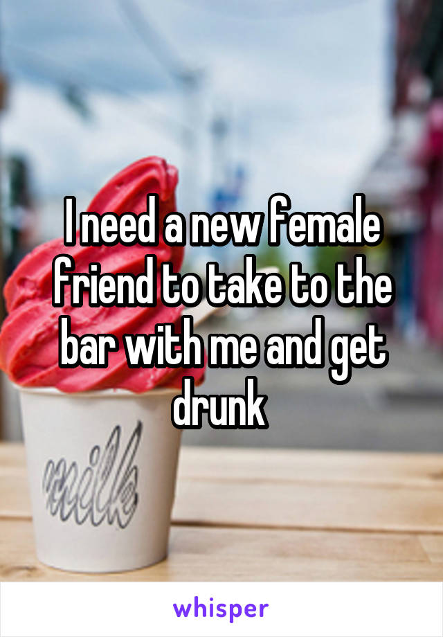 I need a new female friend to take to the bar with me and get drunk