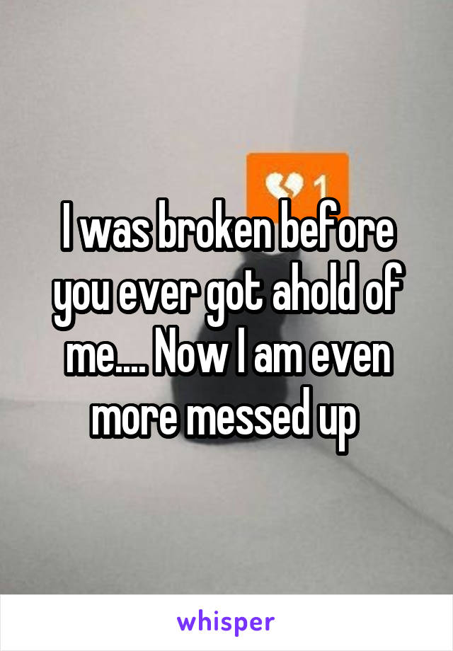I was broken before you ever got ahold of me.... Now I am even more messed up