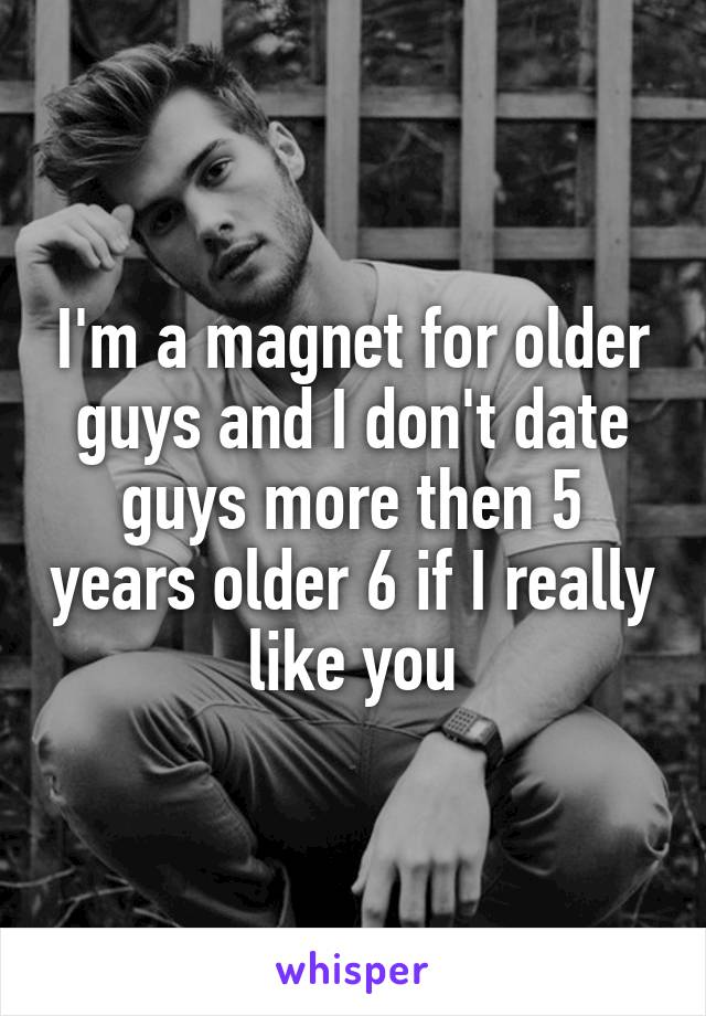 I'm a magnet for older guys and I don't date guys more then 5 years older 6 if I really like you
