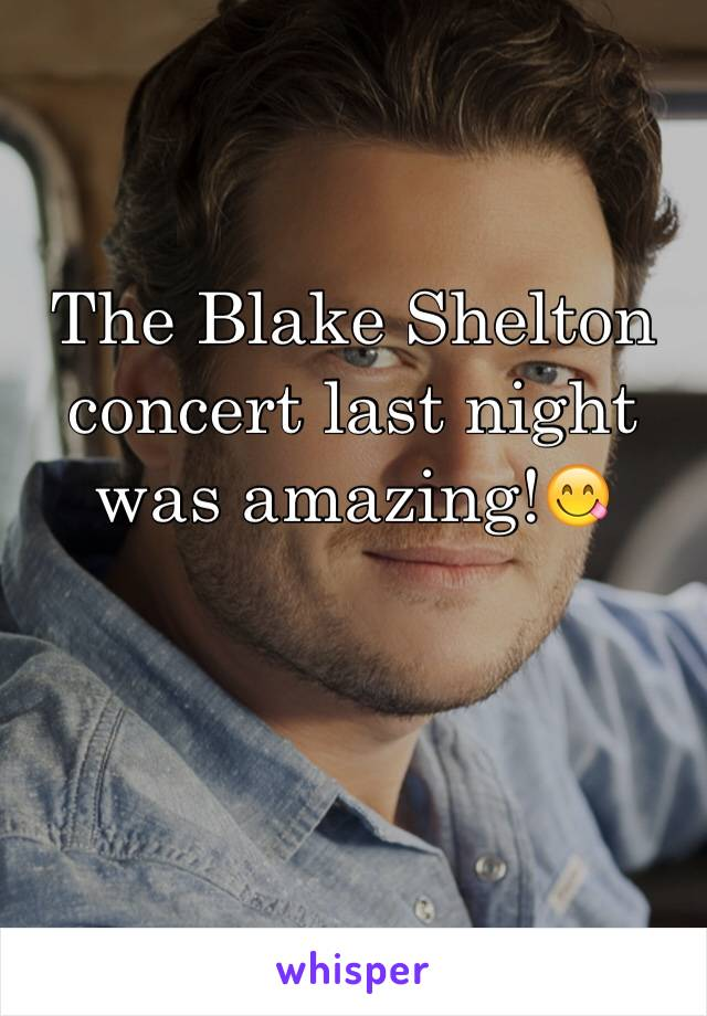 The Blake Shelton concert last night was amazing!😋