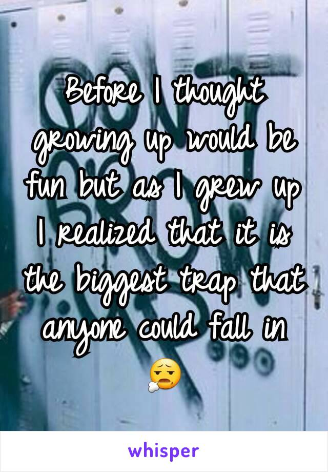 Before I thought growing up would be fun but as I grew up I realized that it is the biggest trap that anyone could fall in 😧