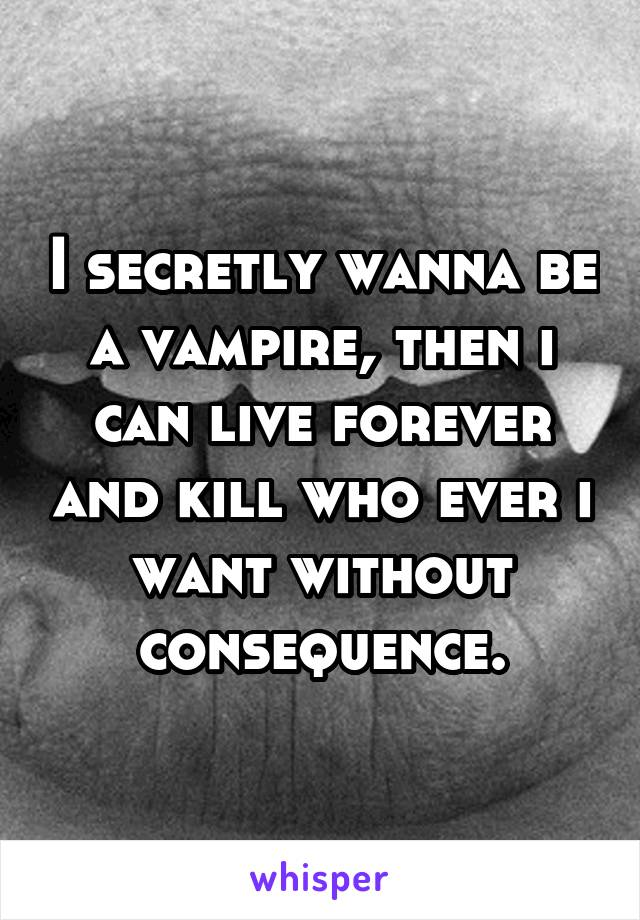 I secretly wanna be a vampire, then i can live forever and kill who ever i want without consequence.