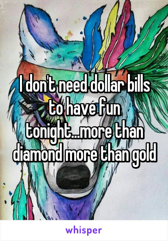 I don't need dollar bills to have fun tonight...more than diamond more than gold