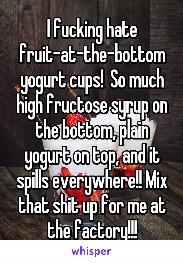 I fucking hate fruit-at-the-bottom yogurt cups!  So much high fructose syrup on the bottom, plain yogurt on top, and it spills everywhere!! Mix that shit up for me at the factory!!!