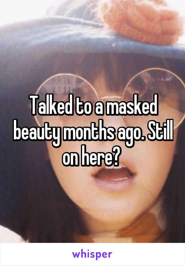 Talked to a masked beauty months ago. Still on here?