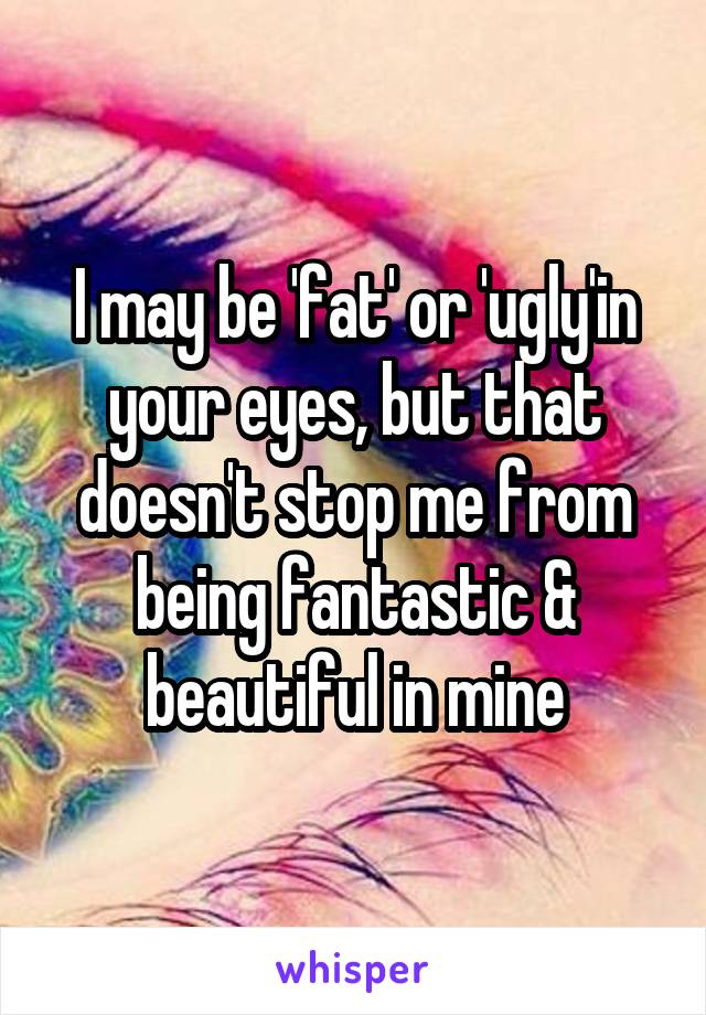 I may be 'fat' or 'ugly'in your eyes, but that doesn't stop me from being fantastic & beautiful in mine