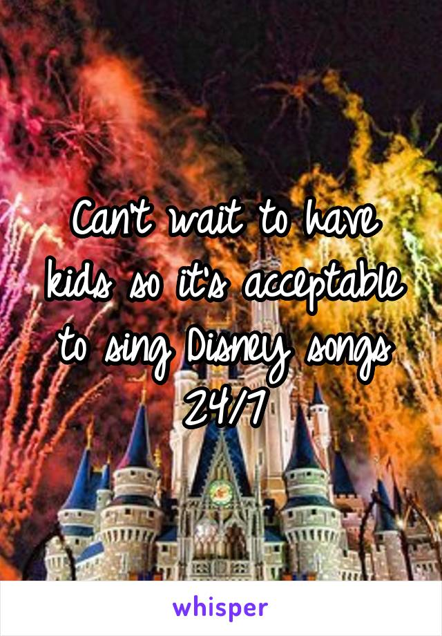 Can't wait to have kids so it's acceptable to sing Disney songs 24/7