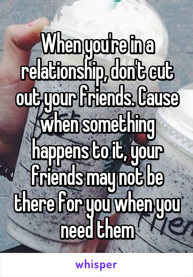When you're in a relationship, don't cut out your friends. Cause when something happens to it, your friends may not be there for you when you need them