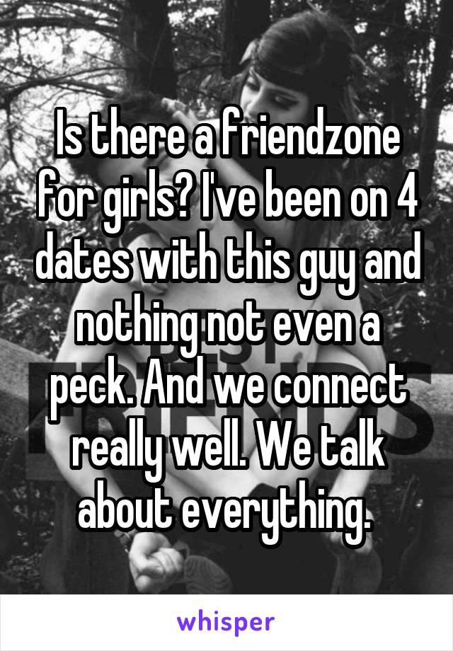 Is there a friendzone for girls? I've been on 4 dates with this guy and nothing not even a peck. And we connect really well. We talk about everything.