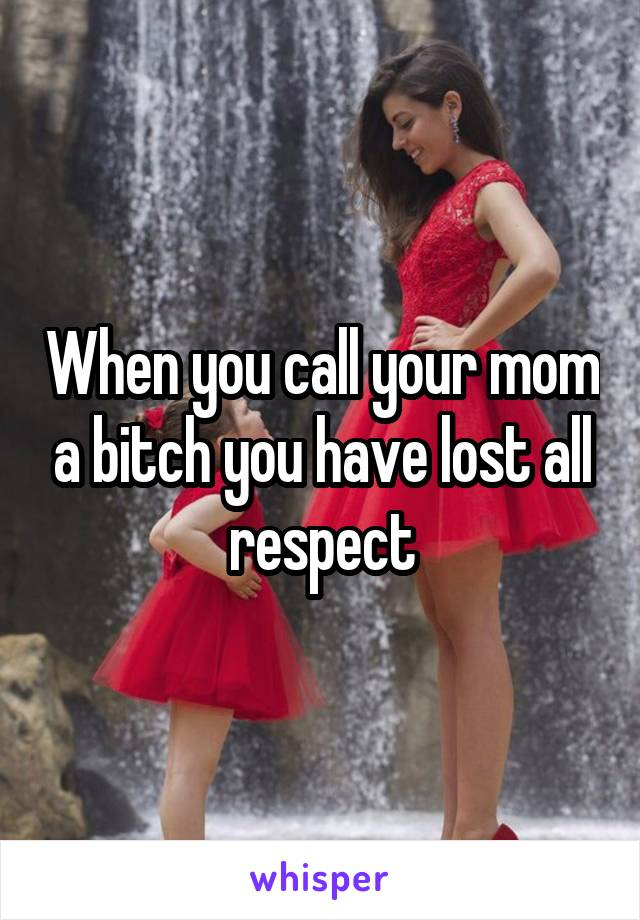 When you call your mom a bitch you have lost all respect