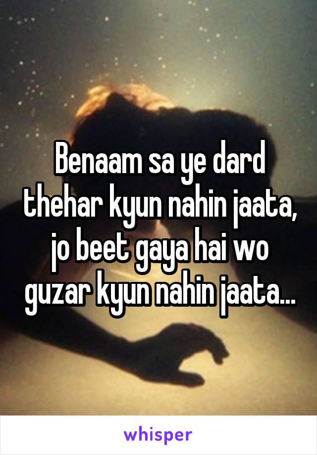Benaam sa ye dard thehar kyun nahin jaata, jo beet gaya hai wo guzar kyun nahin jaata...