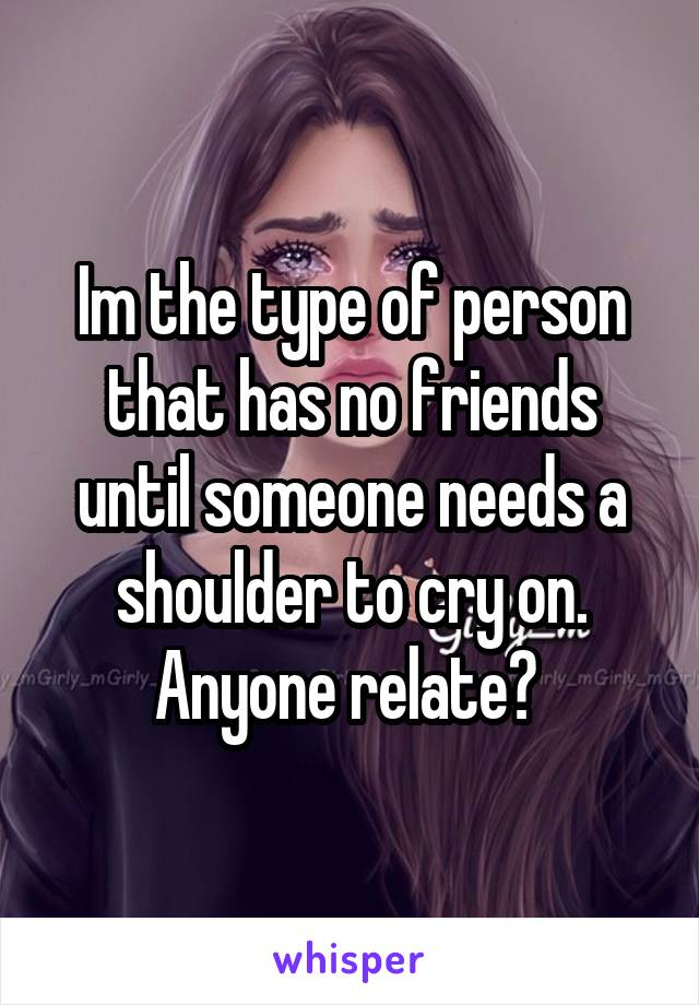 Im the type of person that has no friends until someone needs a shoulder to cry on. Anyone relate?