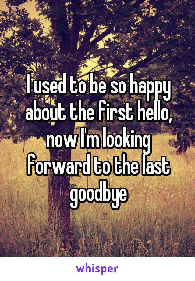 I used to be so happy about the first hello, now I'm looking forward to the last goodbye