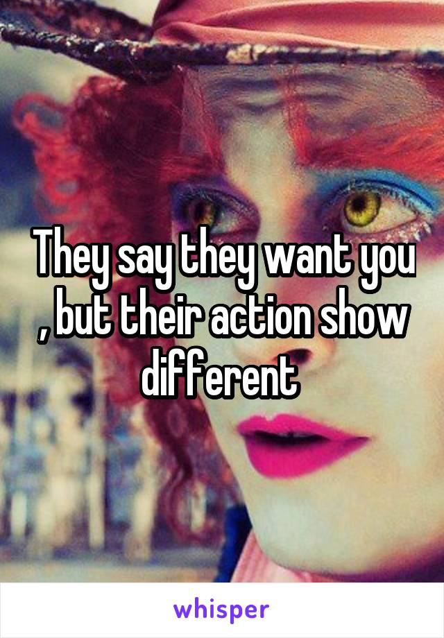 They say they want you , but their action show different