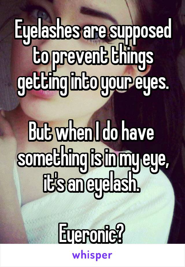 Eyelashes are supposed to prevent things getting into your eyes.  But when I do have  something is in my eye, it's an eyelash.   Eyeronic?