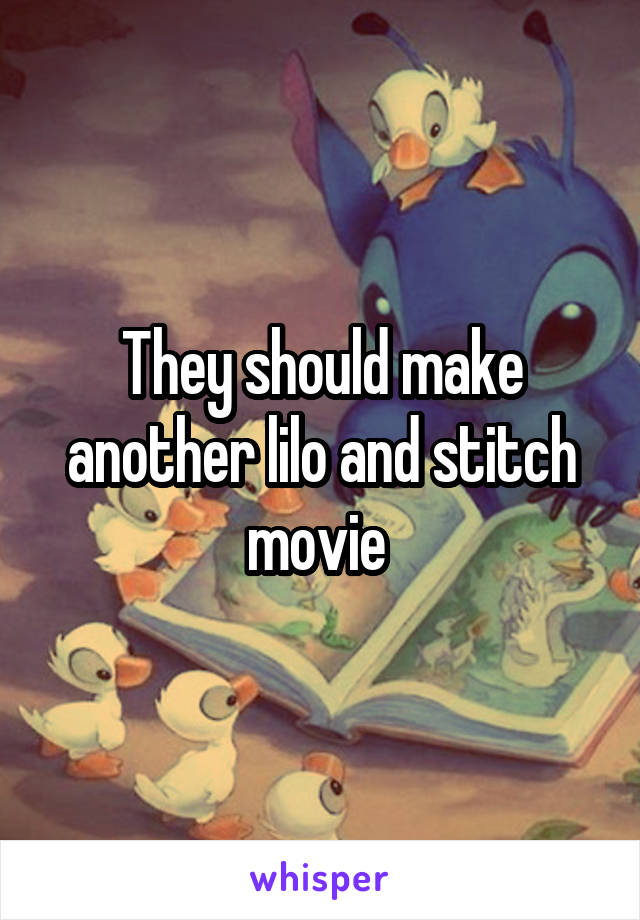 They should make another lilo and stitch movie