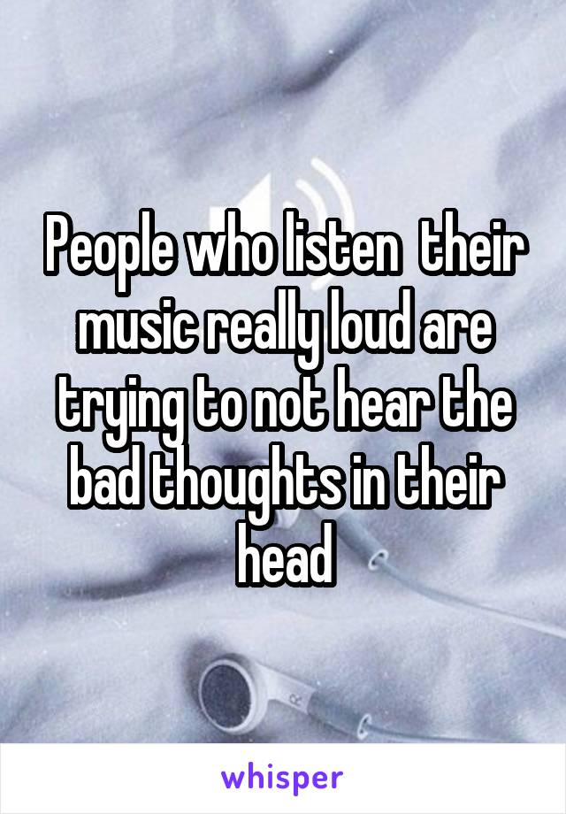 People who listen  their music really loud are trying to not hear the bad thoughts in their head