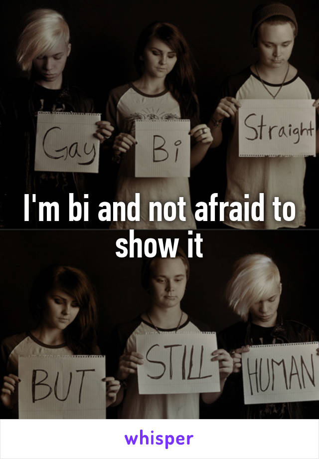 I'm bi and not afraid to show it