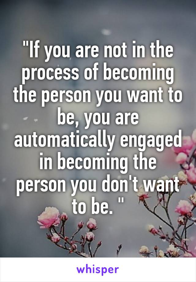 """""""If you are not in the process of becoming the person you want to be, you are automatically engaged in becoming the person you don't want to be. """""""