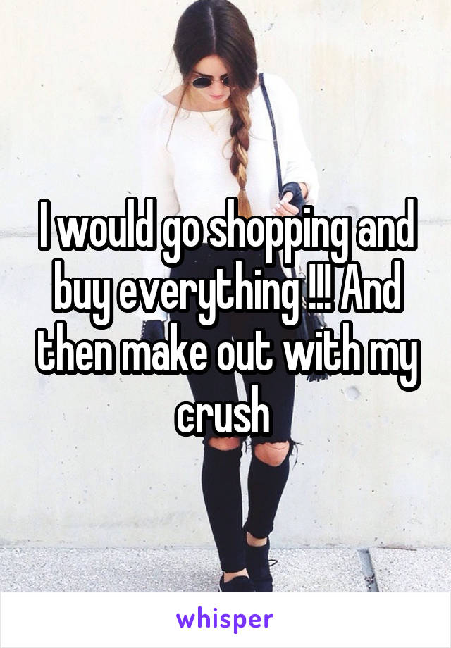 I would go shopping and buy everything !!! And then make out with my crush