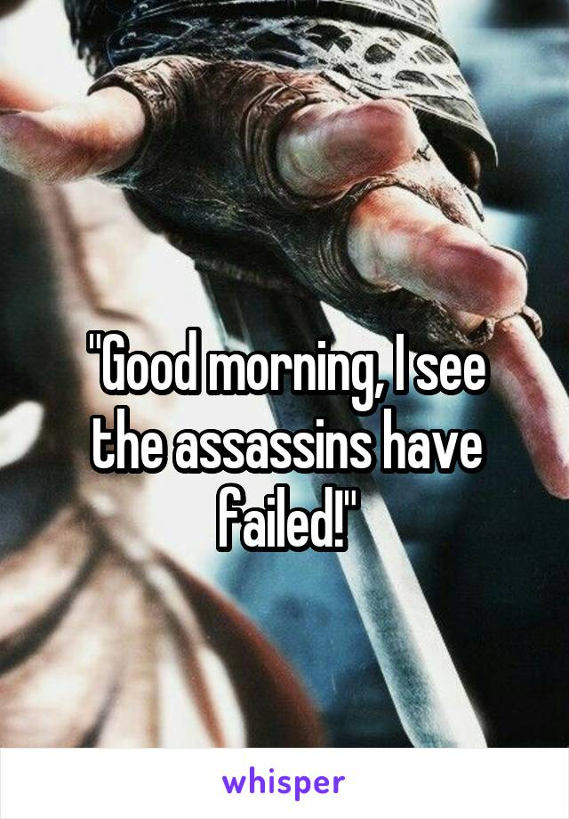 """""""Good morning, I see the assassins have failed!"""""""