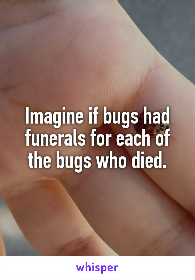 Imagine if bugs had funerals for each of the bugs who died.