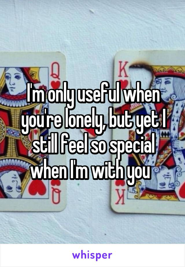 I'm only useful when you're lonely, but yet I still feel so special when I'm with you
