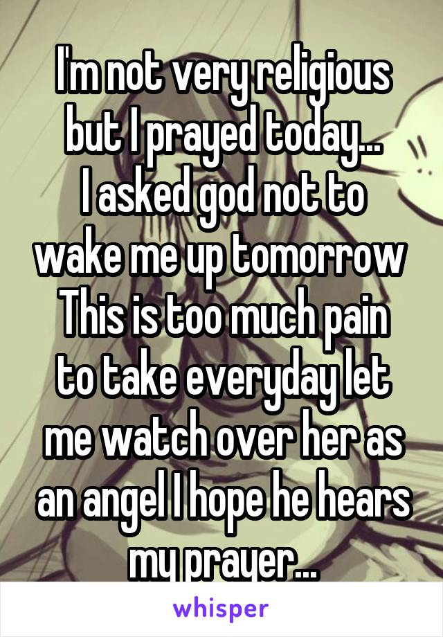 I'm not very religious but I prayed today... I asked god not to wake me up tomorrow  This is too much pain to take everyday let me watch over her as an angel I hope he hears my prayer...