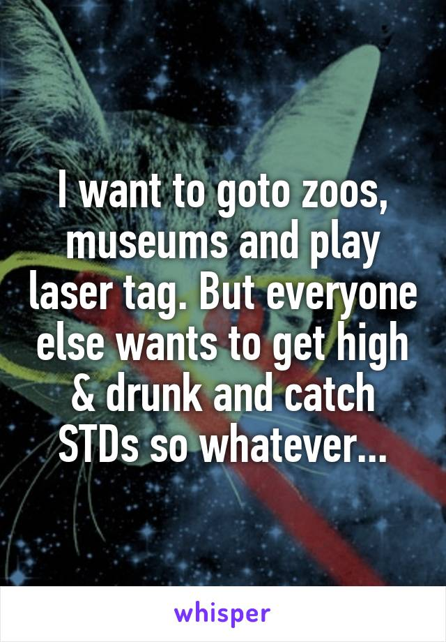 I want to goto zoos, museums and play laser tag. But everyone else wants to get high & drunk and catch STDs so whatever...